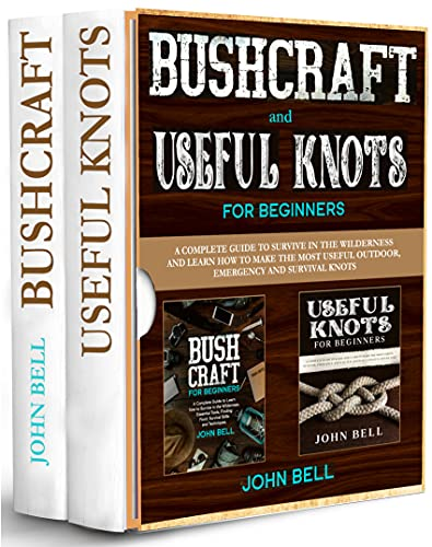 Bushcraft and Useful Knots for Beginners - 2 BOOKS IN 1 -: A Complete Guide to Learn how to Survive in the Wilderness and Learn to Make the Most Useful Outdoor, Emergency and Survival Knots by [John Bell]