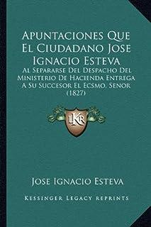 Apuntaciones Que El Ciudadano Jose Ignacio Esteva: Al Separarse del Despacho del Ministerio de Hacienda Entrega a Su Succe...