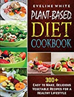 Plant-Based Diet Cookbook: 300+ Easy to Make, Delicious Vegetable Recipes for a Healthy Lifestyle