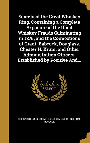 Secrets of the Great Whiskey Ring, Containing a Complete Exposure of the Illicit Whiskey Frauds Culminating in 1875, and the Connections of Grant, ... Officers, Established by Positive And...