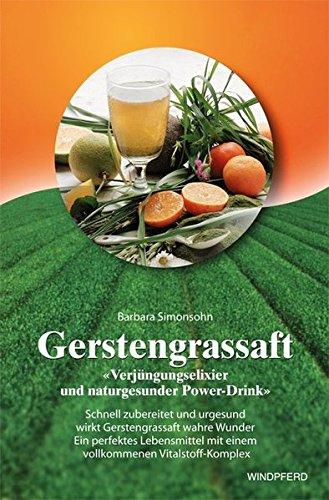 Gerstengrassaft: Verjüngungselixier und naturgesunder Power-Drink. Schnell zubereitet und urgesund wirkt Gerstengrassaft wahre Wunder. Ein perfektes ... mit einem vollkommenen Vitalstoff-Komplex