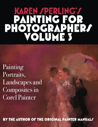 Karen Sperling's Painting for Photographers Volume 3: Painting Portraits, Landscapes and Composites in Corel Painter