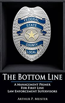 The Bottom Line – A management primer for first line law enforcement supervisors by [Arthur P. Meister]