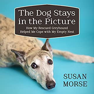 The Dog Stays in the Picture: How My Rescued Greyhound Helped Me Cope with My Empty Nest cover art