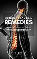 Natural Back Pain Remedies: Discover the Top 10, All-Natural, 100% Safe and Easy Remedies for Instant Back Pain Relief!