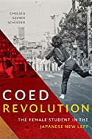 Coed Revolution: The Female Student in the Japanese New Left (Asia-Pacific: Culture, Politics, and Society)