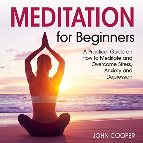 Listen Meditation for Beginners: A Practical Guide on How to Meditate and Overcome Stress, Anxiety and Depr audio book