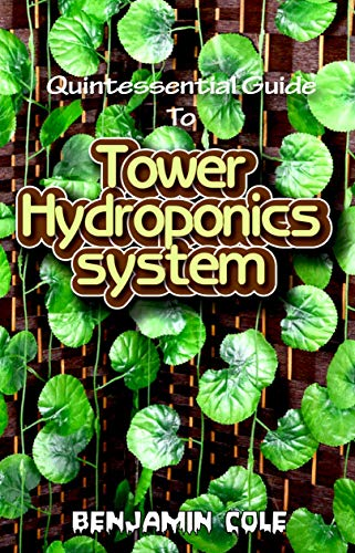 Quintessential Guide To Tower Hydroponics System: Perfect Manual to setting up a DIY hydroponics Tower Garden!
