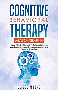 Cognitive Behavioral Therapy Made Simple: Highly Effective Tips and Techniques to Retrain your Brain, Overcome Depression, Anxiety and Negative Thoughts by [Elisse Moore]