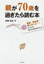 表紙: 親が70歳を過ぎたら読む本 相続・認知症・老人ホーム……について知っておきたいこと   村田 裕之 著