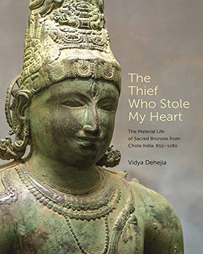 The Thief Who Stole My Heart: The Material Life of Sacred Bronzes from Chola India, 855–1280 (Bollingen Series (General))