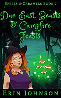 Due East, Beasts & Campfire Feasts: A Cozy Witch Mystery (Spells & Caramels Book 7) by [Erin Johnson]