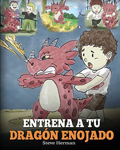 Entrena a Tu Dragón Enojado: Enseña a Tu Dragón a Ser Paciente. Un Adorable Cuento Infantil Para Enseñar a Los Niños Sobre y El Manejo de la Ira. ... Your Angry Dragon) (My Dragon Books Español)