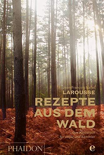 Larousse - Rezepte aus dem Wald: Das Kochbuch für Jäger und Sammler