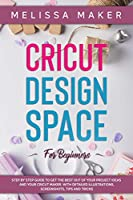 Cricut Design Space for Beginners: STEP BY STEP GUIDE TO GET THE BEST OUT OF YOUR PROJECT IDEAS AND YOUR CRICUT MAKER. With Detailed Illustrations, Screenshots, Tips and Tricks