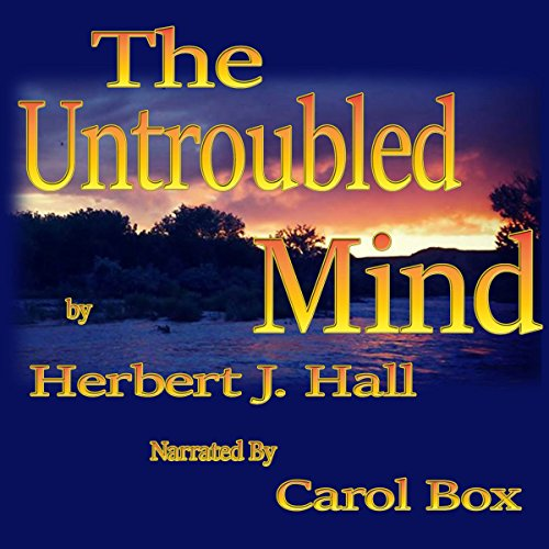 The Untroubled Mind                   By:                                                                                                                                 Herbert J Hall                               Narrated by:                                                                                                                                 Carol Box                      Length: 1 hr and 41 mins     2 ratings     Overall 5.0