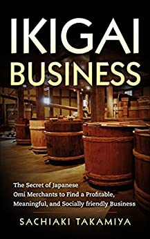 [Sachiaki Takamiya]のIKIGAI BUSINESS: The Secret of Japanese Omi Merchants to Find a Profitable, Meaningful, and Socially friendly Business (Zen and a Way of Sustainable Prosperity) (English Edition)