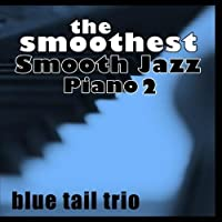 The Smoothest Smooth Jazz Piano 2 by Blue Tail Trio