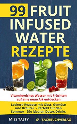 99 Fruit Infused Water Rezepte: Vitaminreiches Wasser mit Früchten auf eine neue Art entdecken - Leckere Rezepte mit Obst, Gemüse und Kräuter - Perfekt für den Sommer - Die idealen Detox Drinks