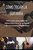 Como tocar la guitarra: libro para principiantes sobre cómo tocar la guitarra + 20 canciones para practicar