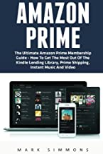 Amazon Prime: The Ultimate Amazon Prime Membership Guide - How To Get The Most Out Of The Kindle Lending Library, Prime Shipping, Instant Music And Video (Prime Books, Prime Membership, Prime Music)