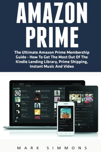 Amazon Prime: The Ultimate Amazon Prime Membership Guide - How To Get The Most Out Of The Kindle Lending Library, Prime Shipping, Instant Music And Video