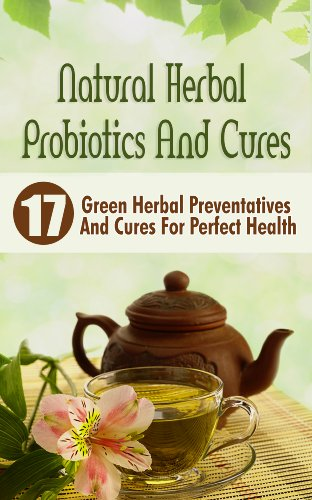 Natural Herbal Probiotics And Cures: 17 Green Herbal Preventatives And Cures For Perfect Health by [Victoria Abrahams]