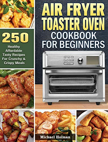 Air Fryer Toaster Oven Cookbook For Beginners: 250 Healthy Affordable Tasty Recipes For Crunchy & Crispy Meals