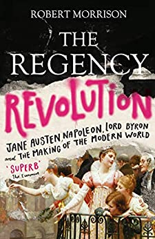 The Regency Revolution: Jane Austen, Napoleon, Lord Byron and the Making of the Modern World (English Edition) de [Robert Morrison]