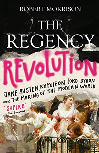 Morrison, R: Regency Revolution: Jane Austen, Napoleon, Lord Byron and the Making of the Modern World
