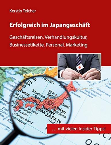 Erfolgreich im Japangeschäft: Geschäftsreisen, Verhandlungskultur, Businessetikette, Personal, Marketing