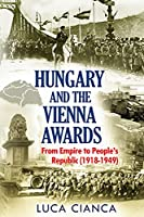 Hungary and the Vienna Awards: From Empire to People's Republic (1918-1949)