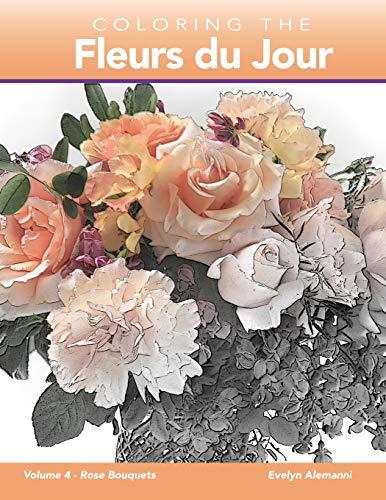 Coloring the Fleurs du Jour: Volume 4 Rose Bouquets (Fleurs du Jour Coloring Books)