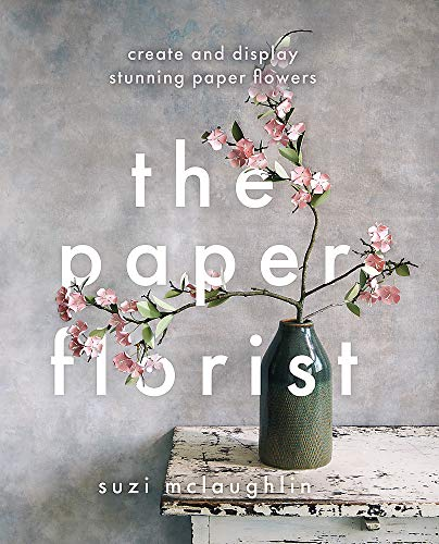 The Paper Florist: Create and display stunning paper flowers
