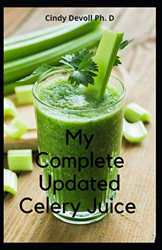 My Complete Updated Celery Juice: Reboot Your Health And Body With This Pure Organic Celery Juice Recipes