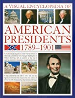 A Visual Encyclopedia of American Presidents 1789-1901: A Chronological Guide to More than a Century of American Presidents, from George Washington to William McKinley, with an Analysis of the Role of Each President, Statesman and Private Individual