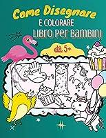 Come Disegnare e Colorare Libro per Bambini, età 5+: Una semplice guida passo dopo passo per disegnare animali, unicorni, mostri, dolci, pesci e molto altro!