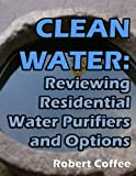 Clean Water: Reviewing Residential Water Purifiers and Options