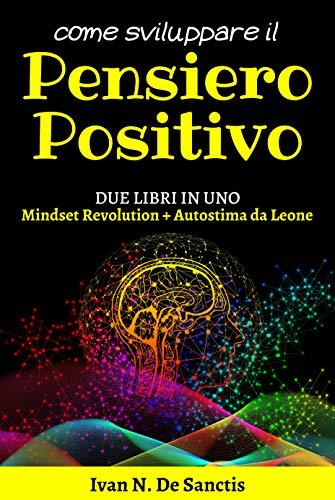 Come sviluppare il PENSIERO POSITIVO: 2 libri in 1 (Mindset Revolution + Autostima da Leone) Scopri come ottenere Successo e Felicità – La Legge dell'Attrazione e il Segreto della Crescita Personale