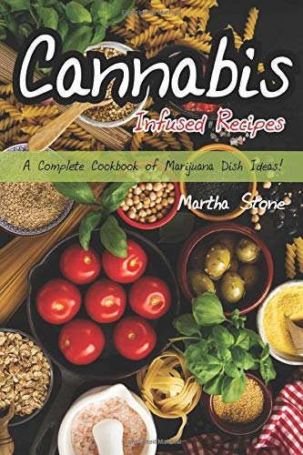 Cannabis Infused Recipes: A Complete Cookbook of Marijuana Dish Ideas!