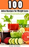 100 Juice Recipes for Weight Loss: A fruit and vegetable smoothie juicing guide. For those looking...