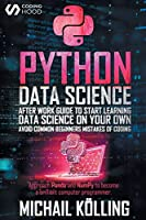 Python data science: After work guide to start learning Data Science on your own. Avoid common beginners mistakes of coding. Approach Panda and NumPy to become a brilliant computer programmer.
