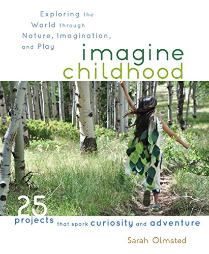Compare Textbook Prices for Imagine Childhood: Exploring the World through Nature, Imagination, and Play - 25 Projects that spark curiosity and adventure Illustrated Edition ISBN 9781590309704 by Olmsted, Sarah