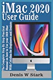 iMac 2020 User Guide: The Complete Step By Step Practical Manual on how to Use your 2020 iMac With Catalina for Beginners and Seniors