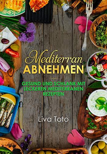 Mediterran abnehmen: Gesund und schlank mit leckeren mediterranen Rezepten/ mediterrane Diät/ mediterranes Kochbuch (mediterrane Küche 1)