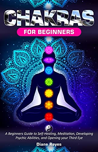 Chakras for Beginners: A Beginners Guide to Self-Healing, Meditation, Developing Psychic Abilities, and Opening your Third Eye