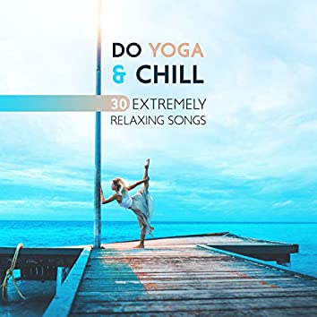 Do Yoga & Chill - 30 Extremely Relaxing Songs, Feel the Clarity and Balance (Rhythmic Breathing and Movement)