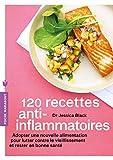 120 recettes anti-inflammatoires - Adopter une nouvelle alimentation pour lutter contre le vieillissement et rester en bonne santé