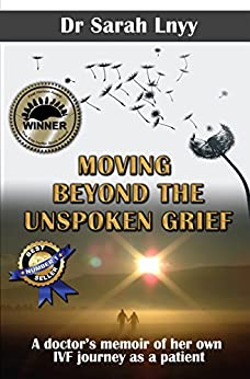 Moving Beyond the Unspoken Grief: A doctor's memoir of her own IVF journey as a patient by [Sarah Lnyy]