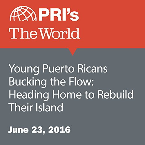 Young Puerto Ricans Bucking the Flow: Heading Home to Rebuild Their Island audiobook cover art